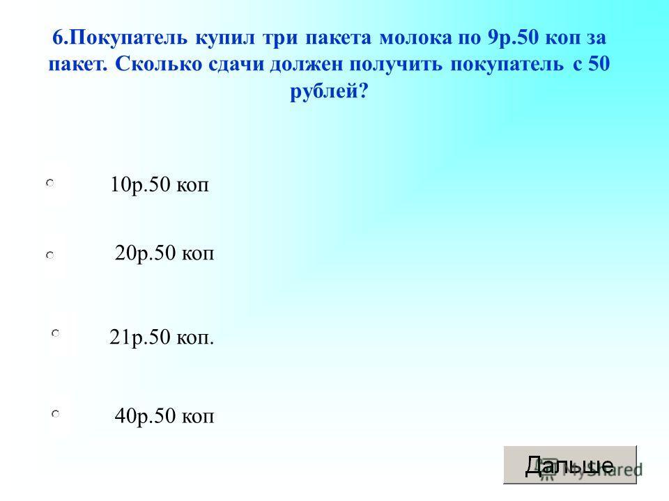 21р.50 коп. 20р.50 коп 40р.50 коп 10р.50 коп 6.Покупатель купил три пакета молока по 9р.50 коп за пакет. Сколько сдачи должен получить покупатель с 50 рублей?