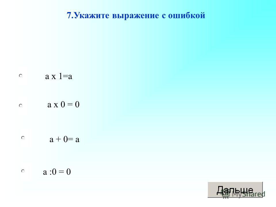 а :0 = 0 а х 0 = 0 а + 0= а а х 1=а 7.Укажите выражение с ошибкой