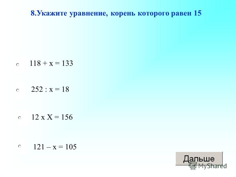 118 + х = 133 12 х Х = 156 121 – х = 105 252 : х = 18 8.Укажите уравнение, корень которого равен 15