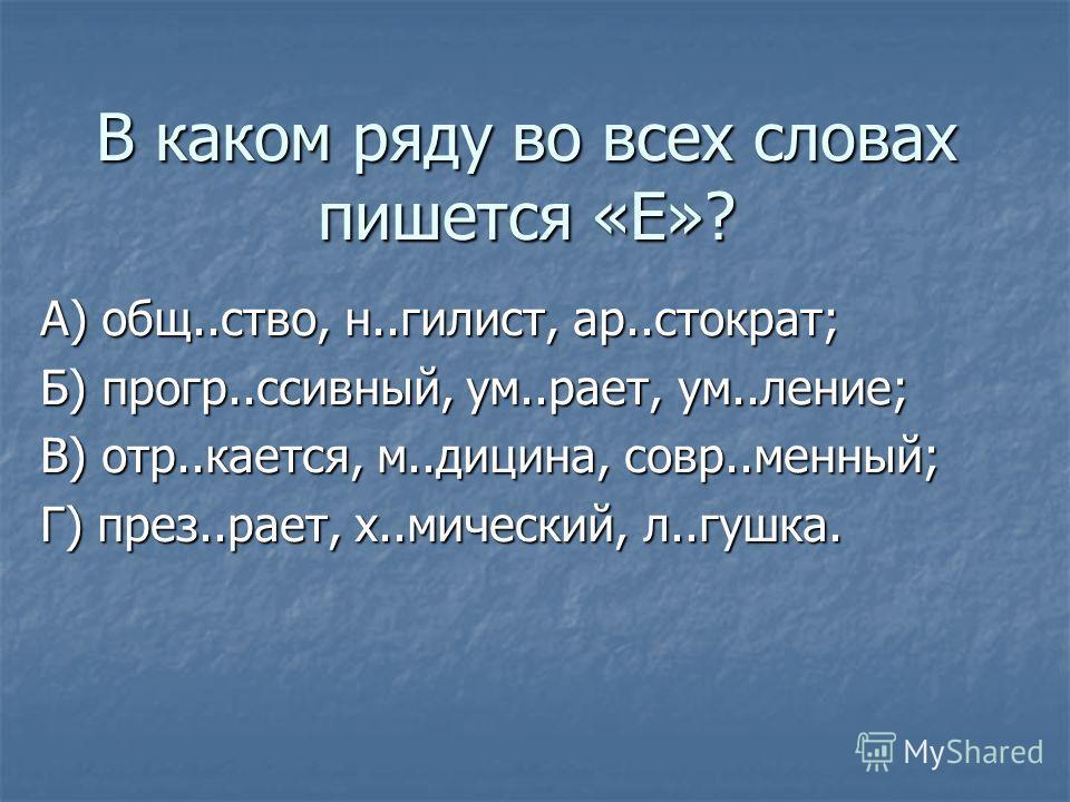 В каком ряду во всех словах пишется «Е»? А) общ..ство, н..гилист, ар..стократ; Б) прогр..ссивный, ум..рает, ум..ление; В) отр..кается, м..дицина, совр..менный; Г) през..рает, х..мический, л..гушка.