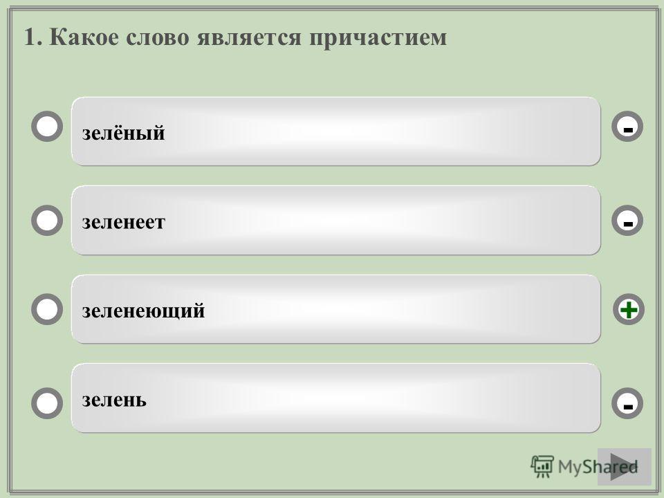 1. Какое слово является причастием зелёный зеленеет зеленеющий зелень - - + -