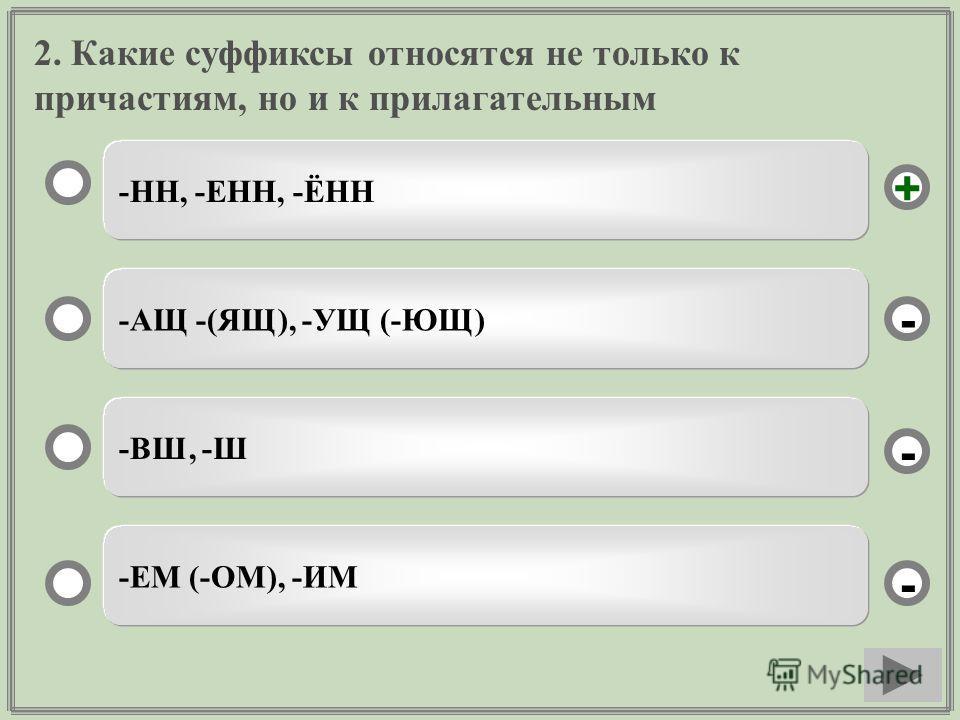 2. Какие суффиксы относятся не только к причастиям, но и к прилагательным -НН, -ЕНН, -ЁНН -АЩ -(ЯЩ), -УЩ (-ЮЩ) -ВШ, -Ш -ЕМ (-ОМ), -ИМ - - + -