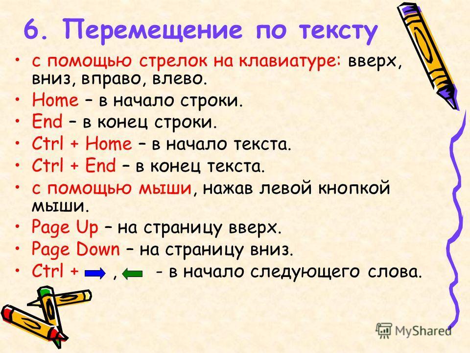 6. Перемещение по тексту с помощью стрелок на клавиатуре: вверх, вниз, вправо, влево. Home – в начало строки. End – в конец строки. Ctrl + Home – в начало текста. Ctrl + End – в конец текста. с помощью мыши, нажав левой кнопкой мыши. Page Up – на стр