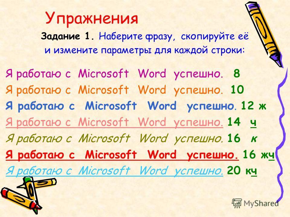 Упражнения Задание 1. Наберите фразу, скопируйте её и измените параметры для каждой строки: Я работаю с Microsoft Word успешно. 8 Я работаю с Microsoft Word успешно. 10 Я работаю с Microsoft Word успешно. 12 ж Я работаю с Microsoft Word успешно. 14 ч