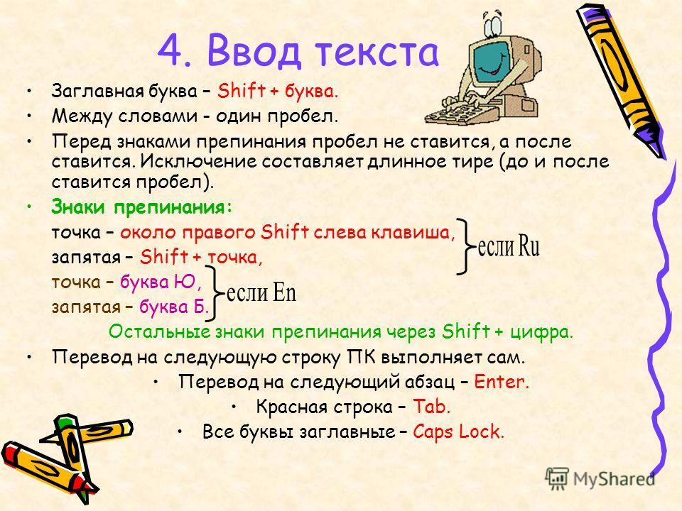 4. Ввод текста Заглавная буква – Shift + буква. Между словами - один пробел. Перед знаками препинания пробел не ставится, а после ставится. Исключение составляет длинное тире (до и после ставится пробел). Знаки препинания: точка – около правого Shift