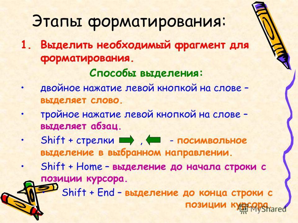 Этапы форматирования: 1.Выделить необходимый фрагмент для форматирования. Способы выделения: двойное нажатие левой кнопкой на слове – выделяет слово. тройное нажатие левой кнопкой на слове – выделяет абзац. Shift + стрелки, - посимвольное выделение в