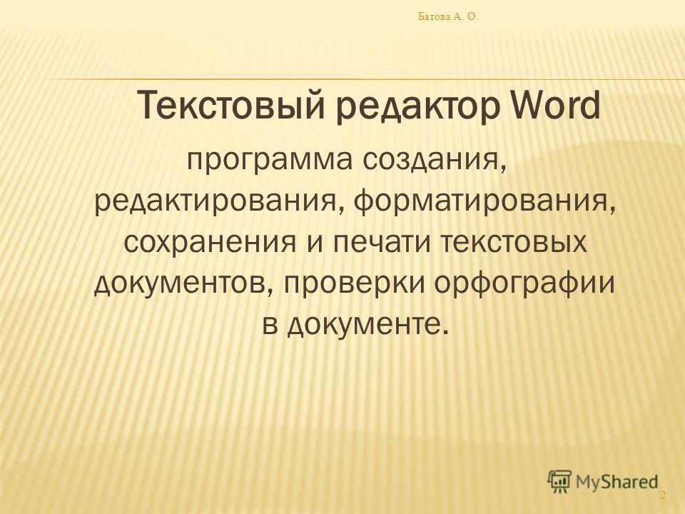 Текстовый редактор Word программа создания, редактирования, форматирования, сохранения и печати текстовых документов, проверки орфографии в документе. 2 Батова А. О.