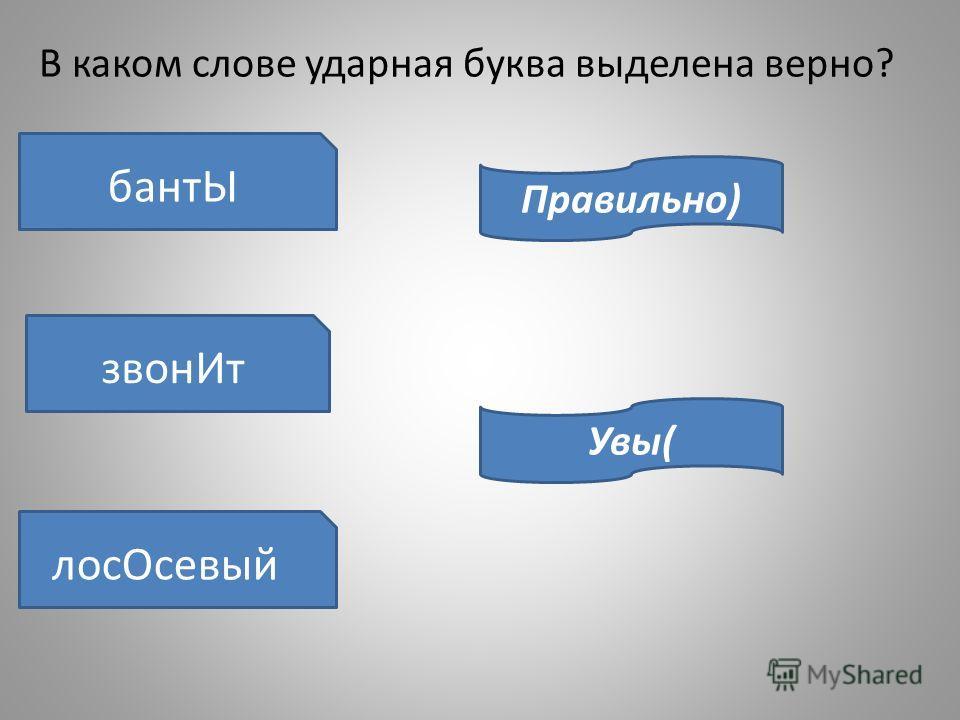 В каком слове ударная буква выделена верно? бантЫ звонИт лосОсевый Правильно) Увы(