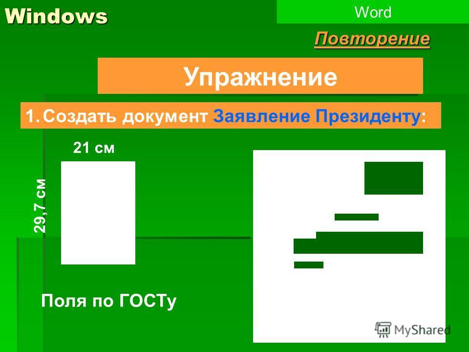 Windows Упражнение 1.Создать документ Заявление Президенту: WordПовторение 29,7 см 21 см Поля по ГОСТу