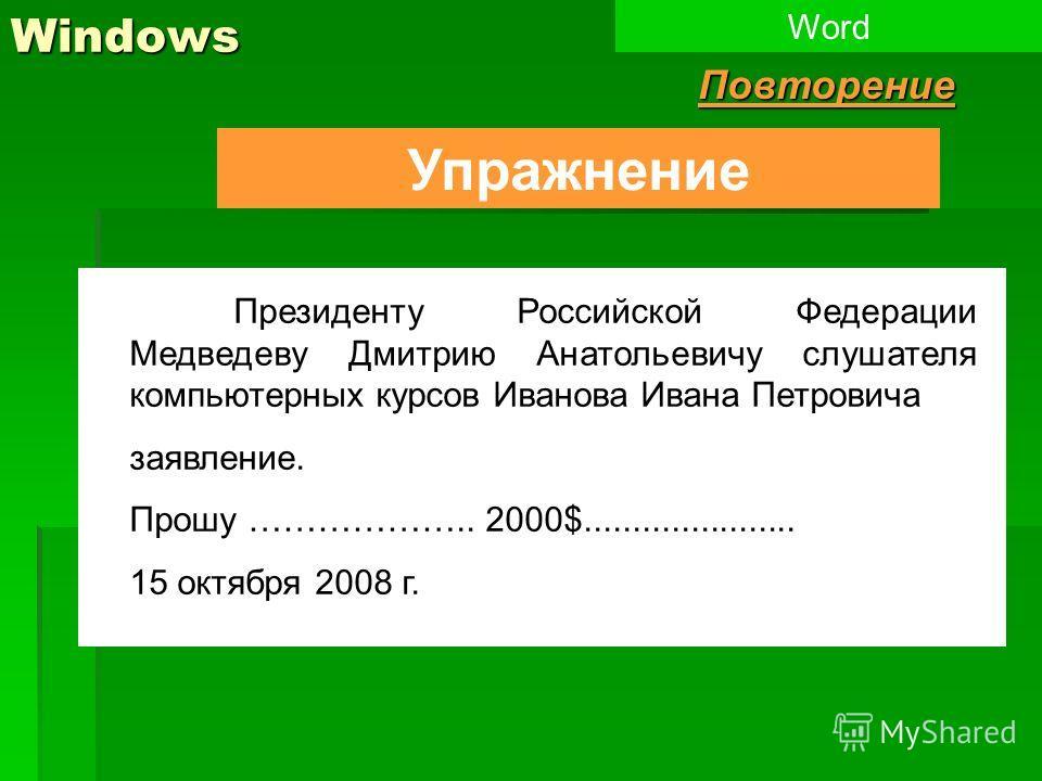 Windows Упражнение WordПовторение Президенту Российской Федерации Медведеву Дмитрию Анатольевичу слушателя компьютерных курсов Иванова Ивана Петровича заявление. Прошу ……………….. 2000$...................... 15 октября 2008 г.