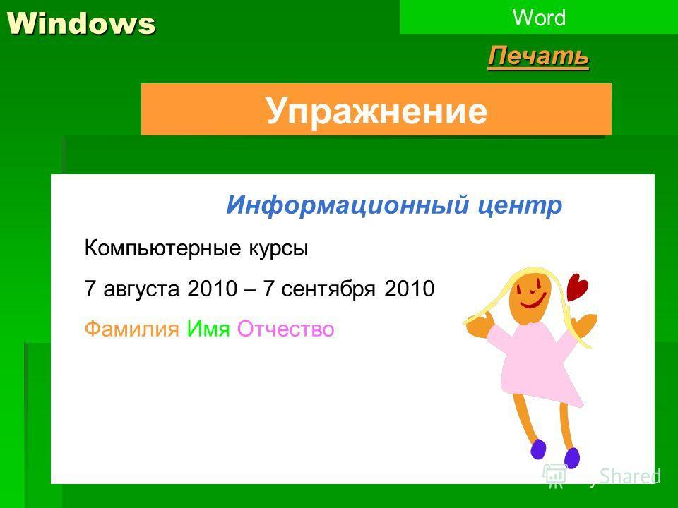 Windows Упражнение WordПечать Информационный центр Компьютерные курсы 7 августа 2010 – 7 сентября 2010 Фамилия Имя Отчество