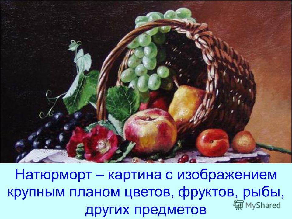 Натюрморт – картина с изображением крупным планом цветов, фруктов, рыбы, других предметов