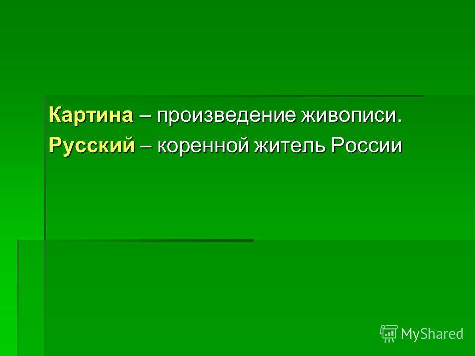 Картина – произведение живописи. Русский – коренной житель России