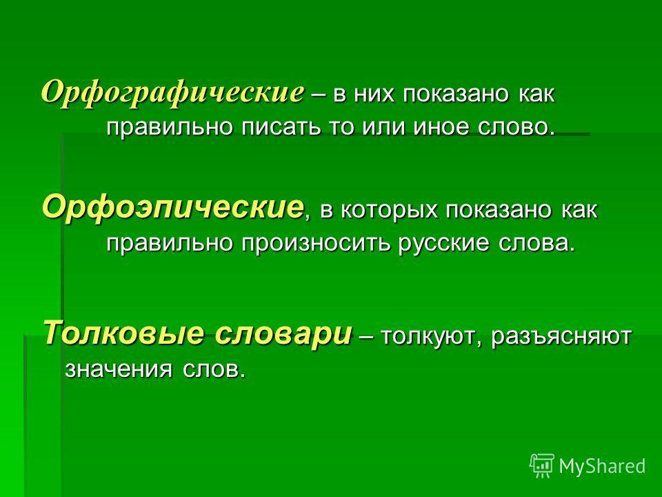 Орфографические – в них показано как правильно писать то или иное слово. Орфоэпические, в которых показано как правильно произносить русские слова. Толковые словари – толкуют, разъясняют значения слов.