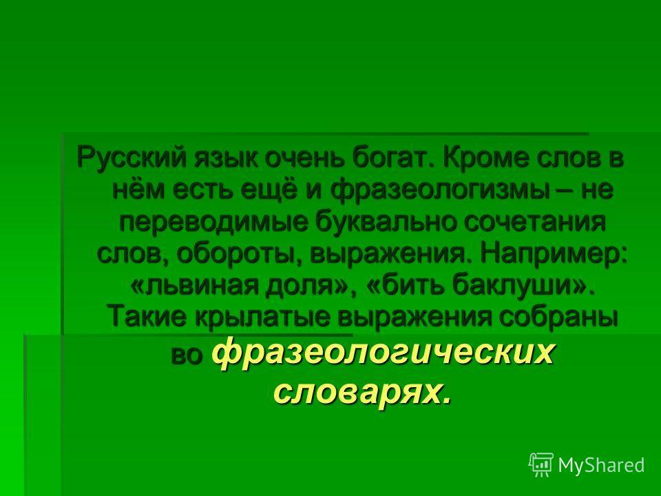 Русский язык очень богат. Кроме слов в нём есть ещё и фразеологизмы – не переводимые буквально сочетания слов, обороты, выражения. Например: «львиная доля», «бить баклуши». Такие крылатые выражения собраны во фразеологических словарях.