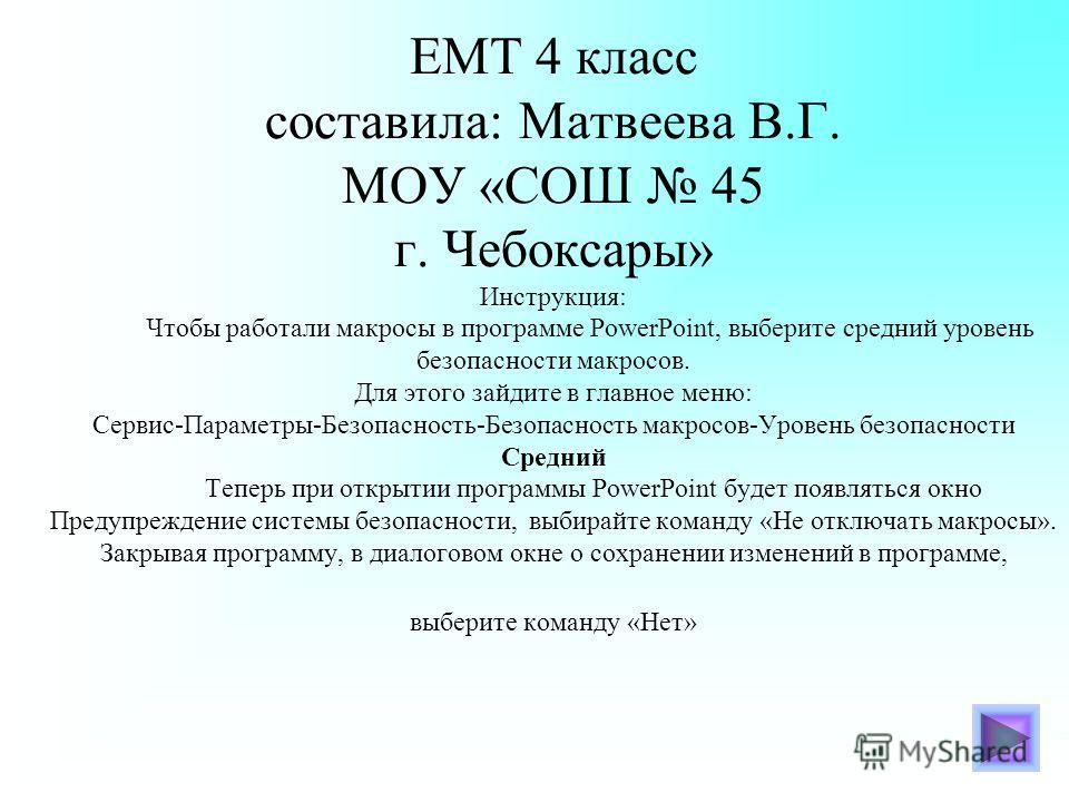 ЕМТ 4 класс составила: Матвеева В.Г. МОУ «СОШ 45 г. Чебоксары» Инструкция: Чтобы работали макросы в программе PowerPoint, выберите средний уровень безопасности макросов. Для этого зайдите в главное меню: Сервис-Параметры-Безопасность-Безопасность мак