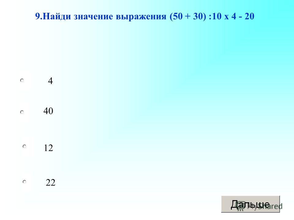 12 40 22 4 9.Найди значение выражения (50 + 30) :10 х 4 - 20