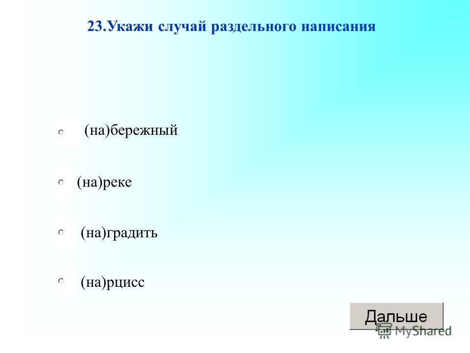 (на)реке (на)градить (на)рцисс (на)бережный 23.Укажи случай раздельного написания