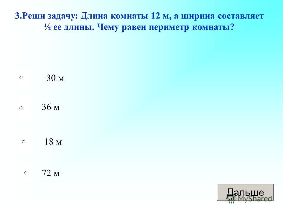 3.Реши задачу: Длина комнаты 12 м, а ширина составляет ½ ее длины. Чему равен периметр комнаты? 30 м 36 м 18 м 72 м