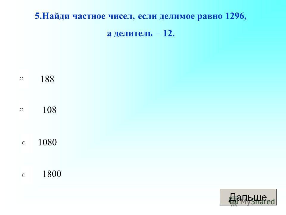 188 108 1080 1800 5.Найди частное чисел, если делимое равно 1296, а делитель – 12.