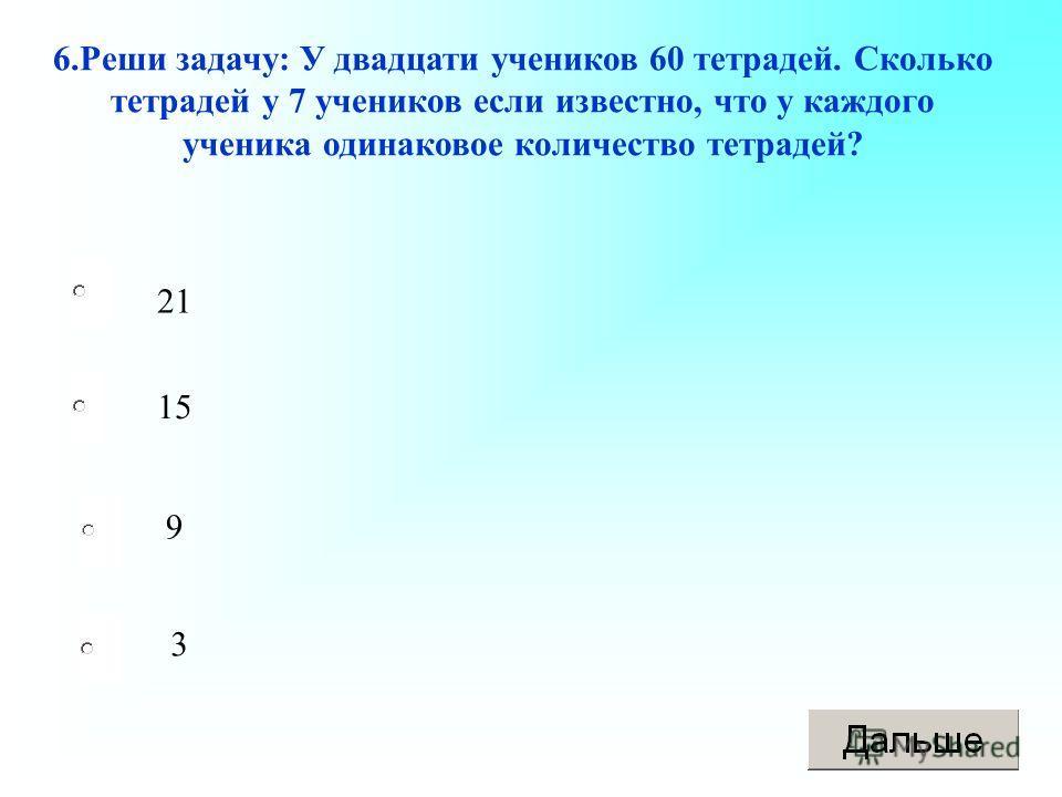 21 9 3 15 6.Реши задачу: У двадцати учеников 60 тетрадей. Сколько тетрадей у 7 учеников если известно, что у каждого ученика одинаковое количество тетрадей?