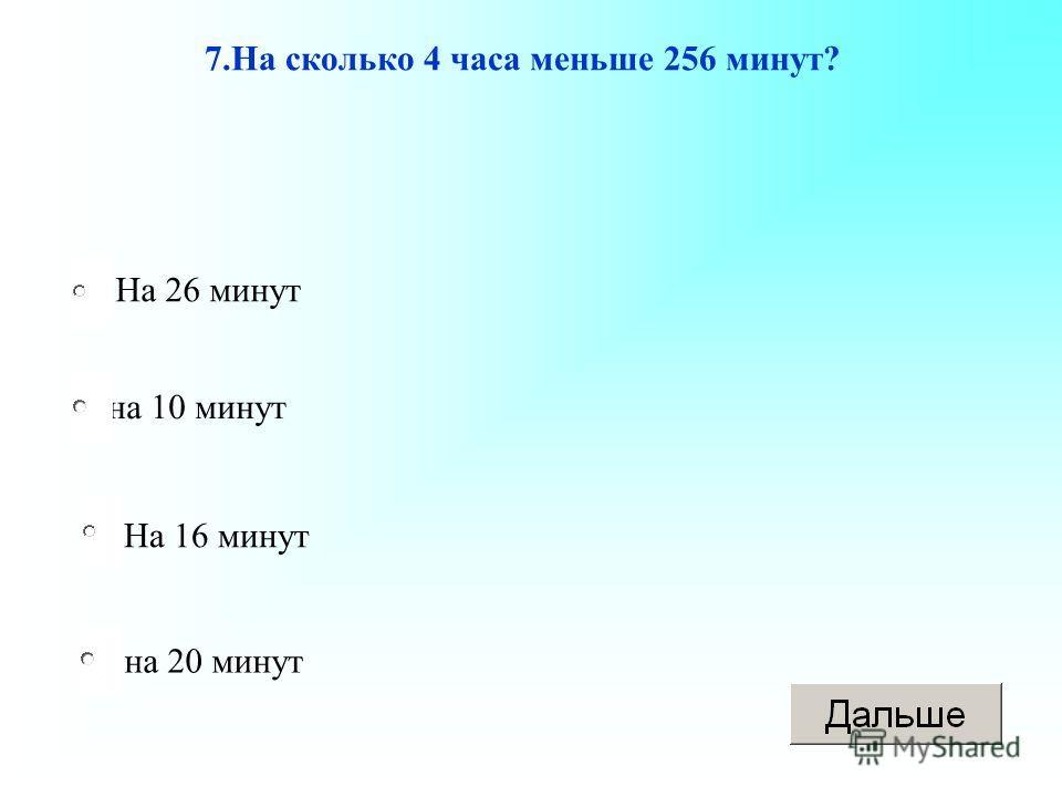На 16 минут на 10 минут на 20 минут На 26 минут 7.На сколько 4 часа меньше 256 минут?