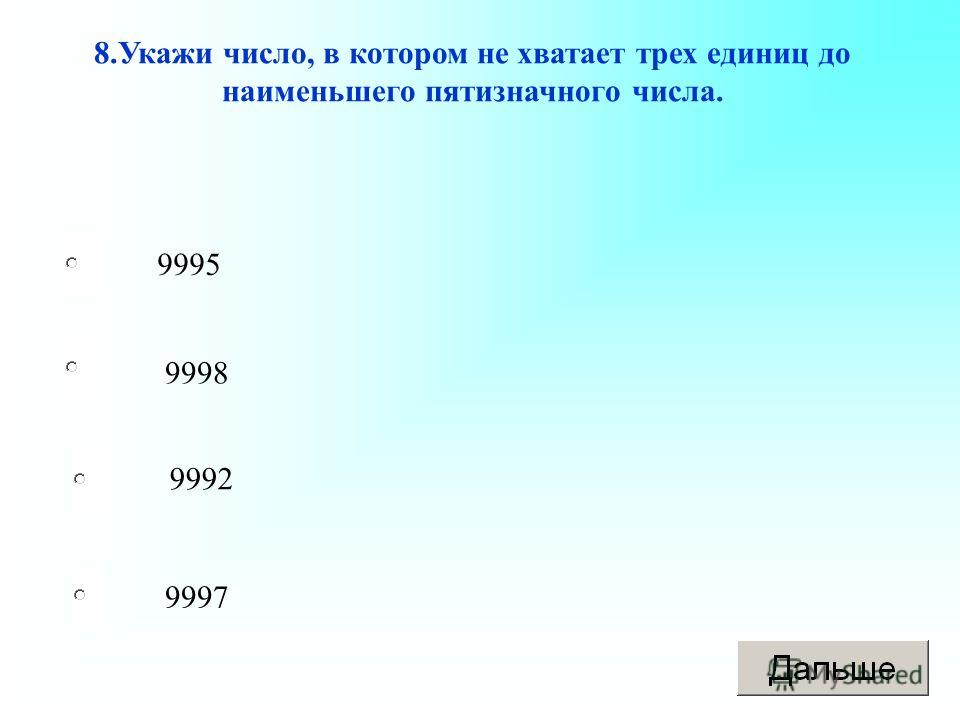 9997 9998 9992 9995 8.Укажи число, в котором не хватает трех единиц до наименьшего пятизначного числа.