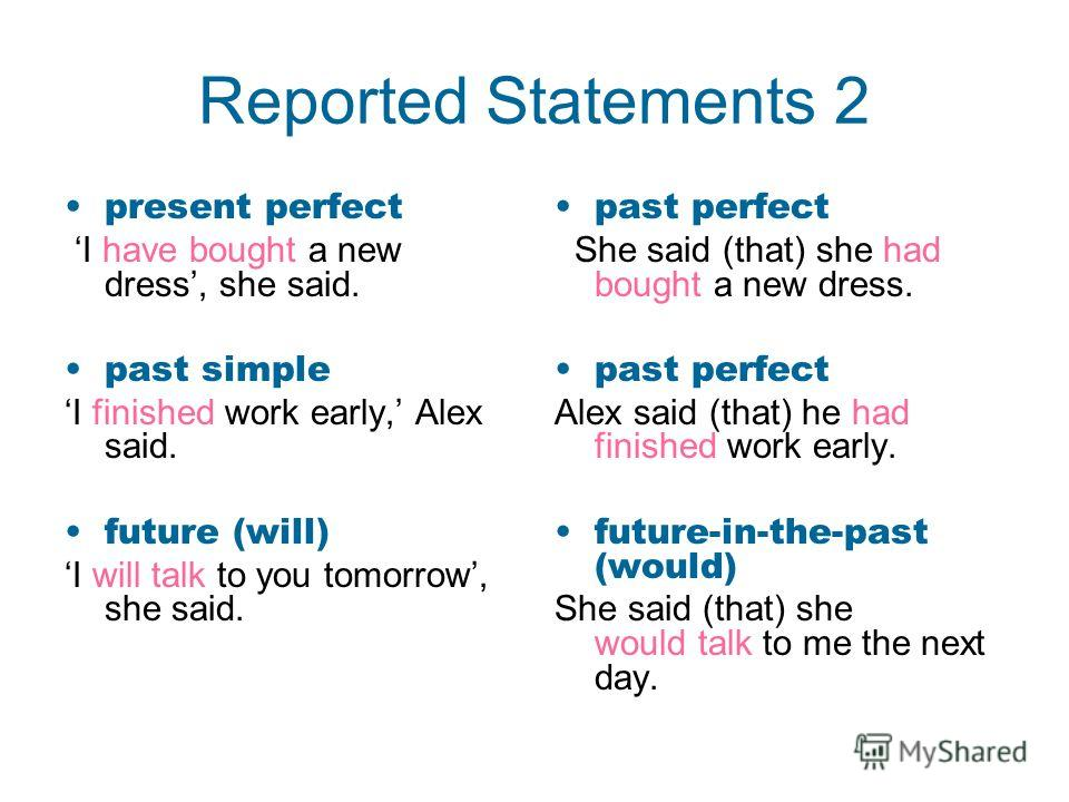 Reported Statements 2 present perfect I have bought a new dress, she said. past simple I finished work early, Alex said. future (will) I will talk to you tomorrow, she said. past perfect She said (that) she had bought a new dress. past perfect Alex s