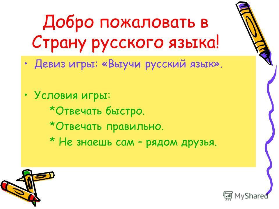 Добро пожаловать в Страну русского языка! Девиз игры: «Выучи русский язык». Условия игры: *Отвечать быстро. *Отвечать правильно. * Не знаешь сам – рядом друзья.