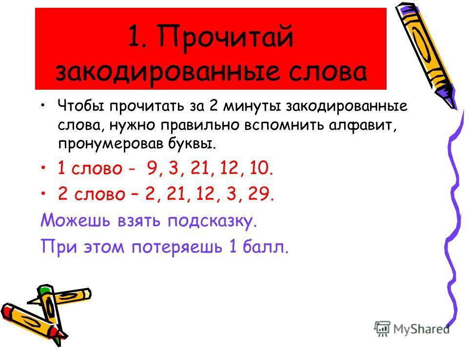 1. Прочитай закодированные слова Чтобы прочитать за 2 минуты закодированные слова, нужно правильно вспомнить алфавит, пронумеровав буквы. 1 слово - 9, 3, 21, 12, 10. 2 слово – 2, 21, 12, 3, 29. Можешь взять подсказку. При этом потеряешь 1 балл.
