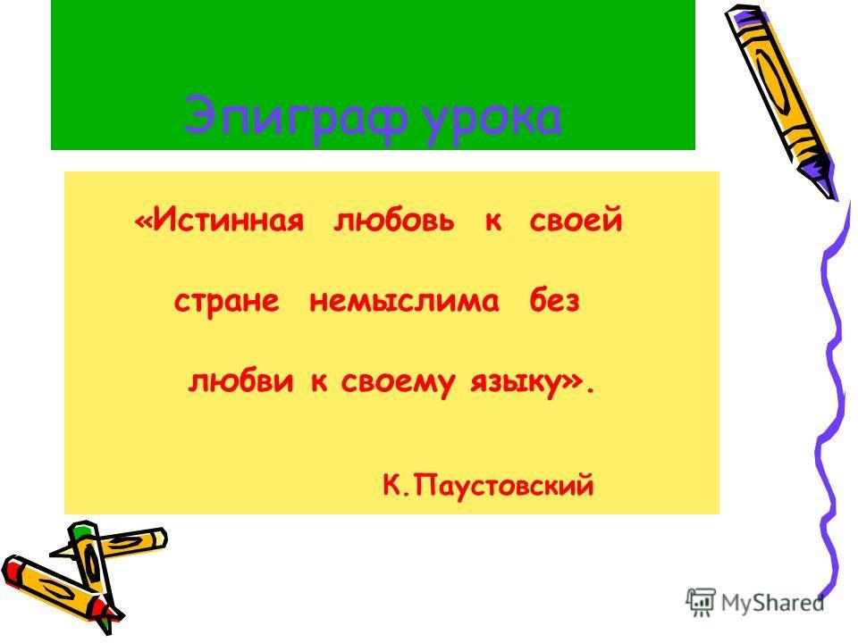 Эпиграф урока « Истинная любовь к своей стране немыслима без любви к своему языку». К.Паустовский