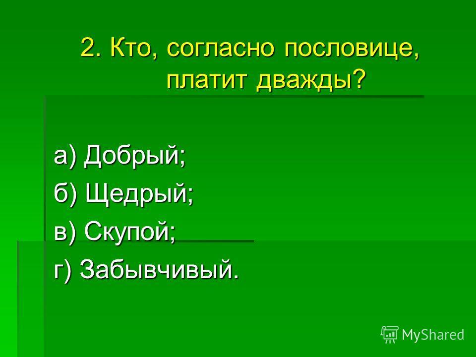 2. Кто, согласно пословице, платит дважды? а) Добрый; а) Добрый; б) Щедрый; в) Скупой; в) Скупой; г) Забывчивый.