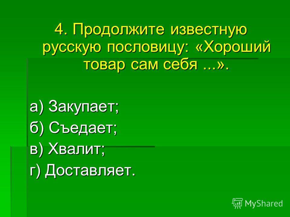 4. Продолжите известную русскую пословицу: «Хороший товар сам себя...». а) Закупает; а) Закупает; б) Съедает; в) Хвалит; в) Хвалит; г) Доставляет.