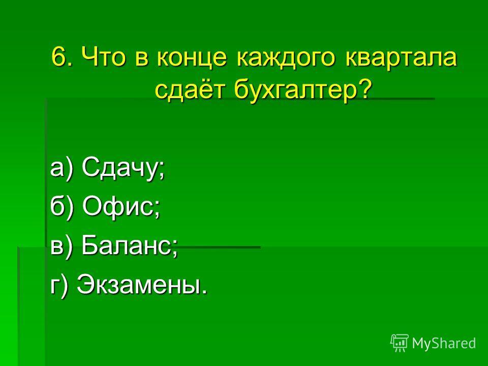 6. Что в конце каждого квартала сдаёт бухгалтер? а) Сдачу; а) Сдачу; б) Офис; в) Баланс; в) Баланс; г) Экзамены.