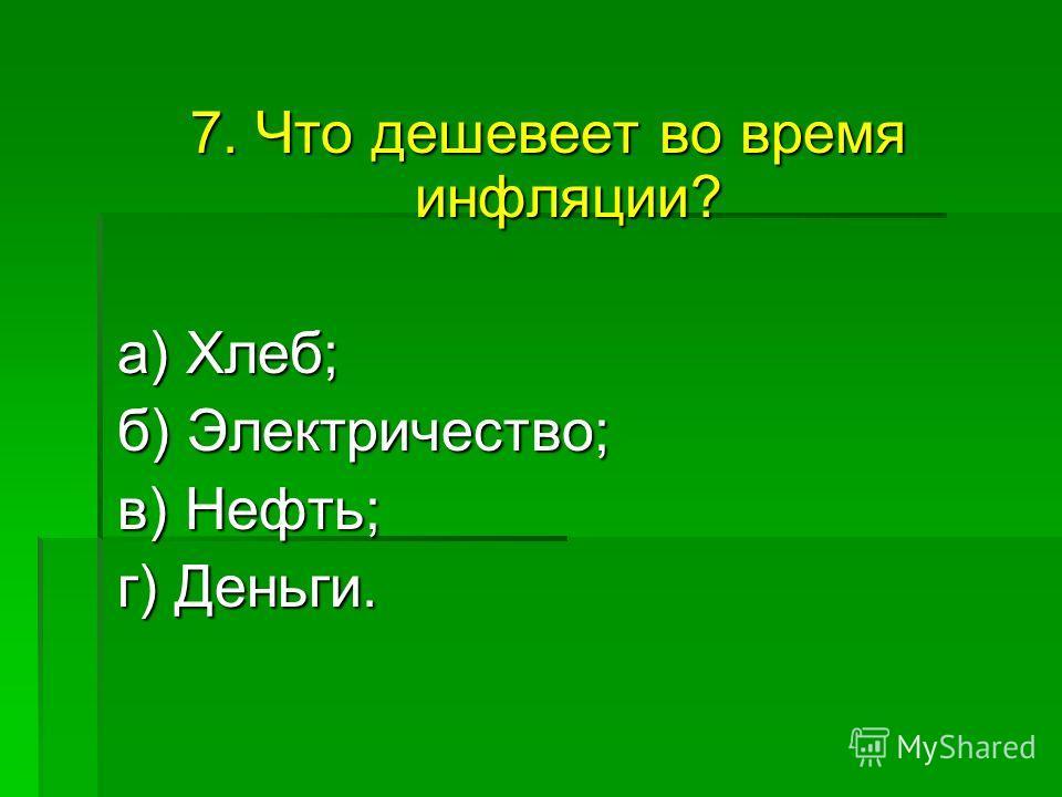 7. Что дешевеет во время инфляции? а) Хлеб; а) Хлеб; б) Электричество; в) Нефть; в) Нефть; г) Деньги.