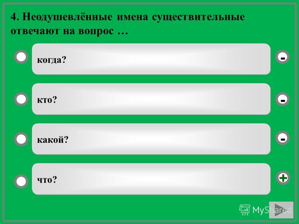 4. Неодушевлённые имена существительные отвечают на вопрос … когда? кто? какой? что? - - + -
