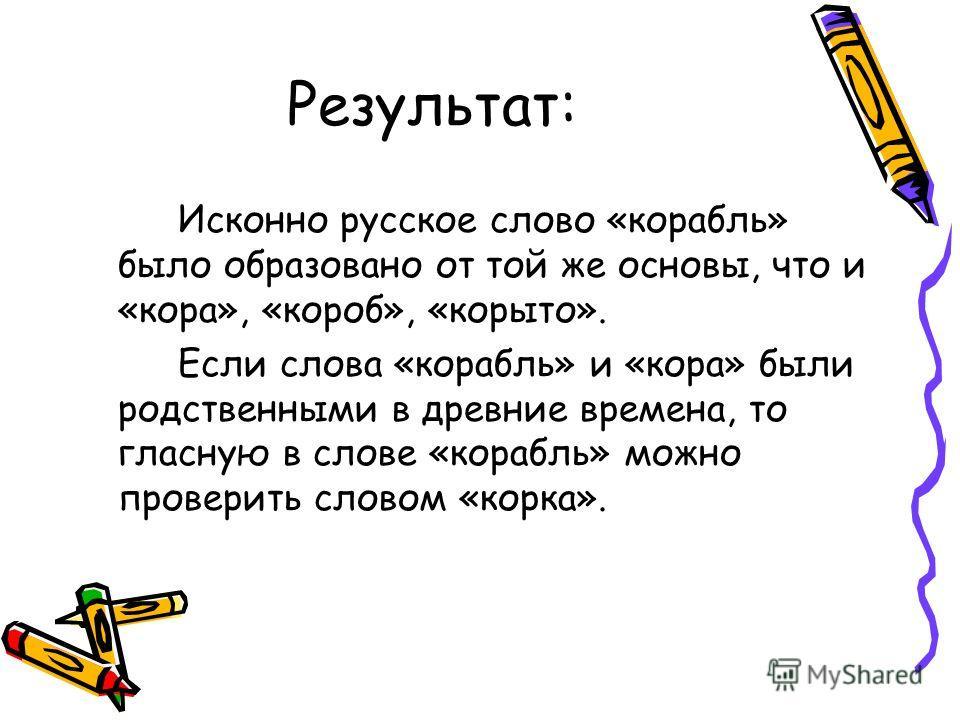 Результат: Исконно русское слово «корабль» было образовано от той же основы, что и «кора», «короб», «корыто». Если слова «корабль» и «кора» были родственными в древние времена, то гласную в слове «корабль» можно проверить словом «корка».