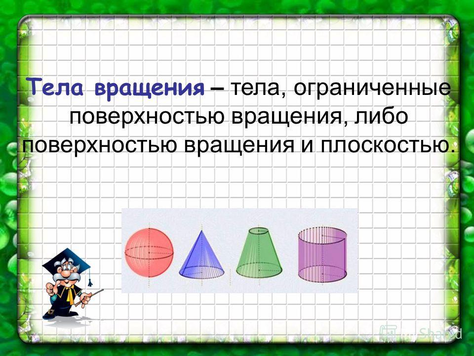 Тела вращения – тела, ограниченные поверхностью вращения, либо поверхностью вращения и плоскостью.