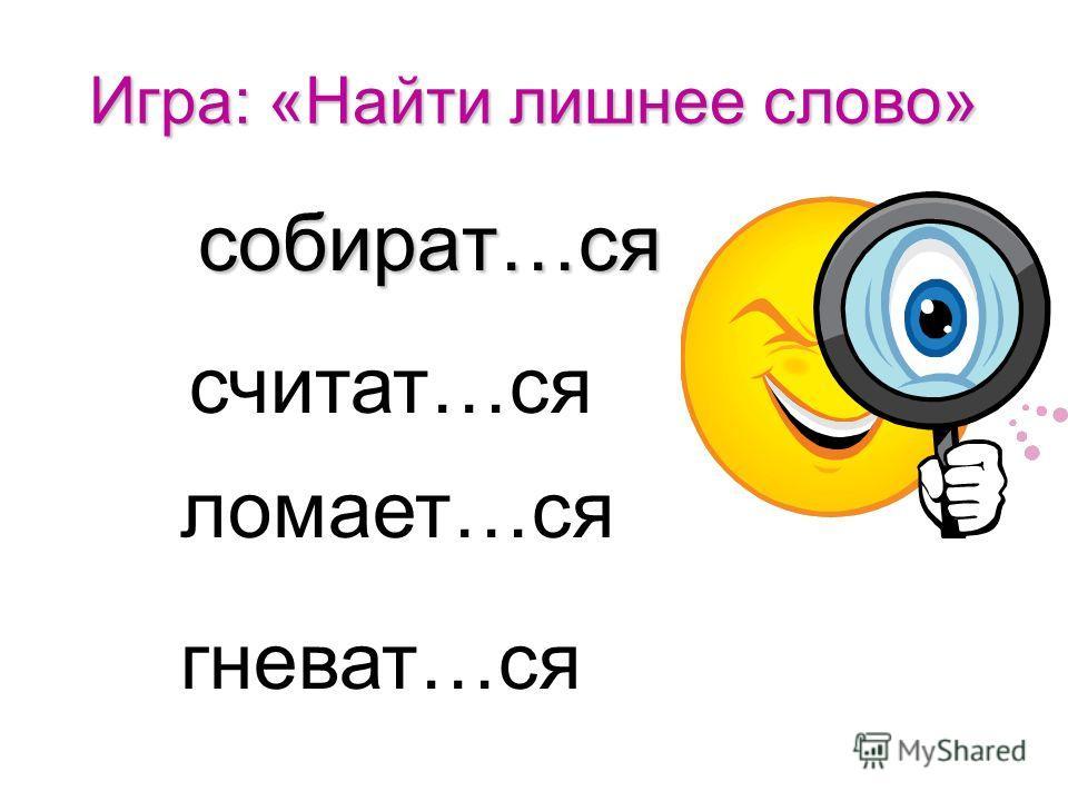 Игра: «Найти лишнее слово» брат…ся брат…ся одеват…ся сдават…ся купает…ся