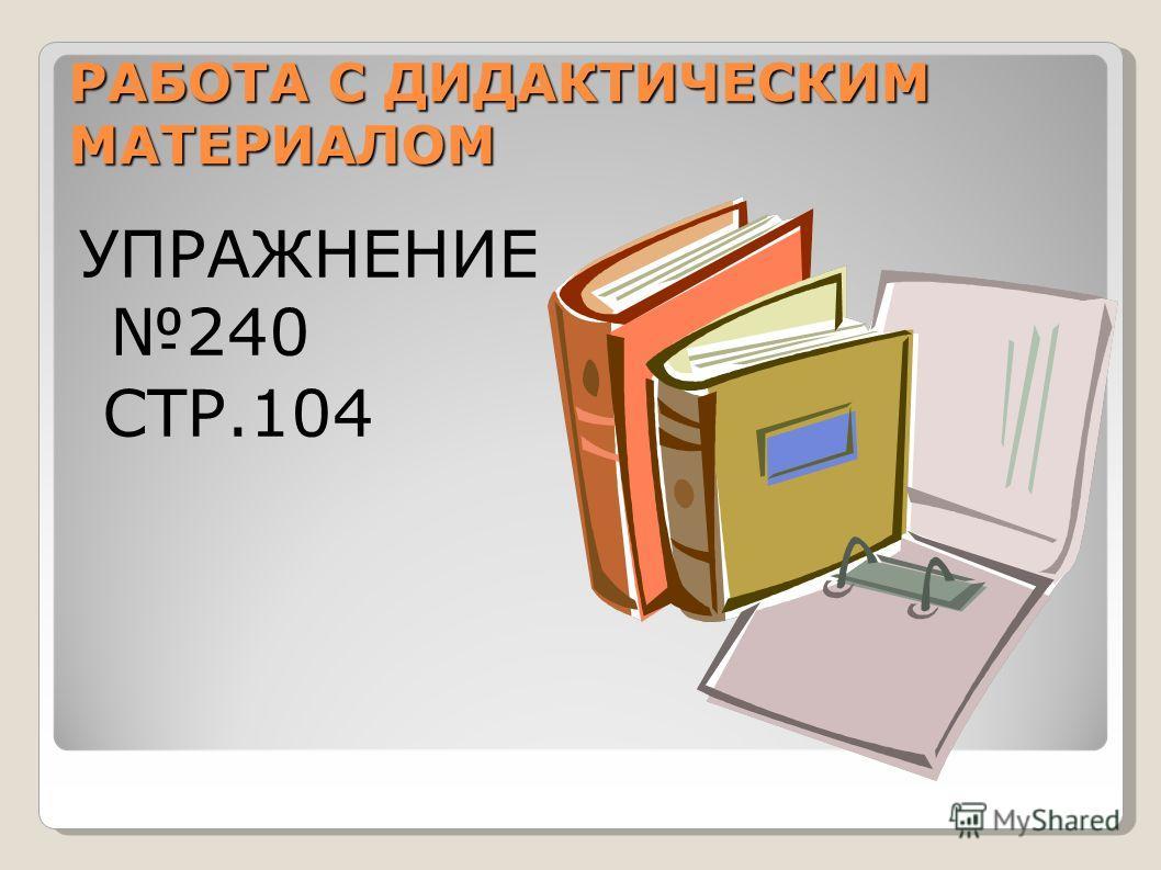 РАБОТА С ДИДАКТИЧЕСКИМ МАТЕРИАЛОМ УПРАЖНЕНИЕ 240 СТР.104