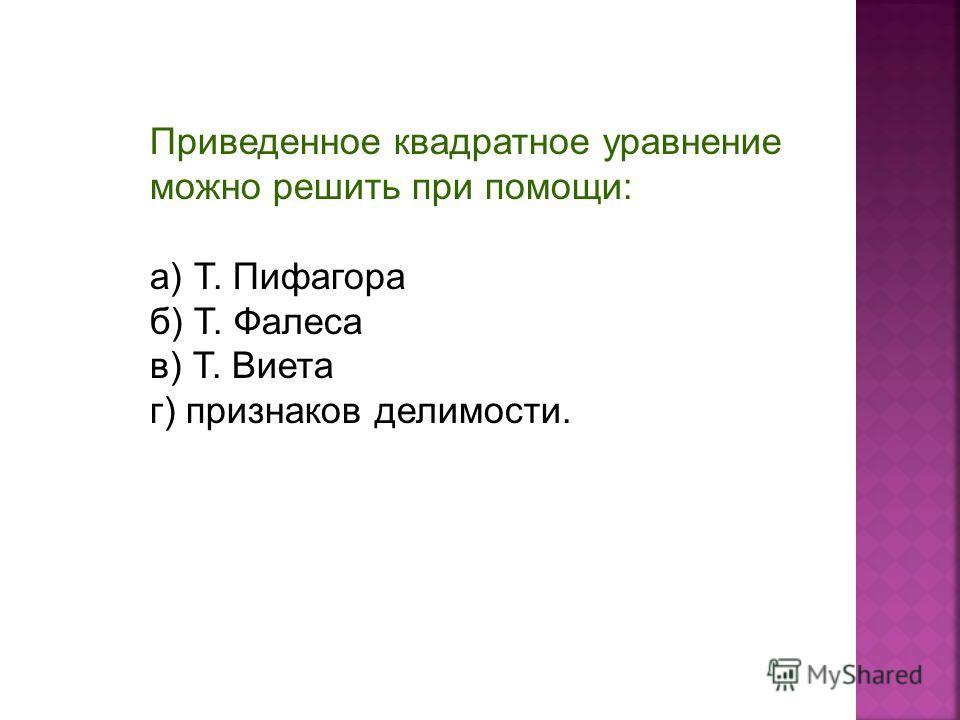 Приведенное квадратное уравнение можно решить при помощи: а) Т. Пифагора б) Т. Фалеса в) Т. Виета г) признаков делимости.