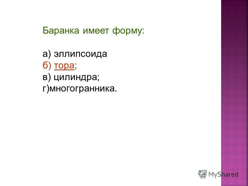 Баранка имеет форму: а) эллипсоида б) тора; в) цилиндра; г)многогранника.