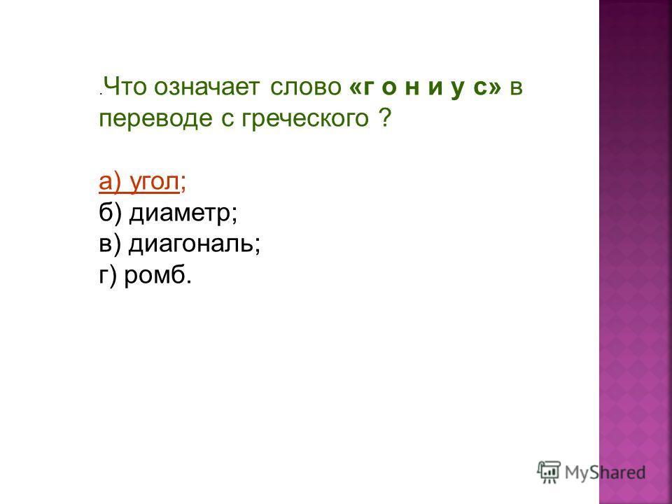 . Что означает слово «г о н и у с» в переводе с греческого ? а) угол; б) диаметр; в) диагональ; г) ромб.