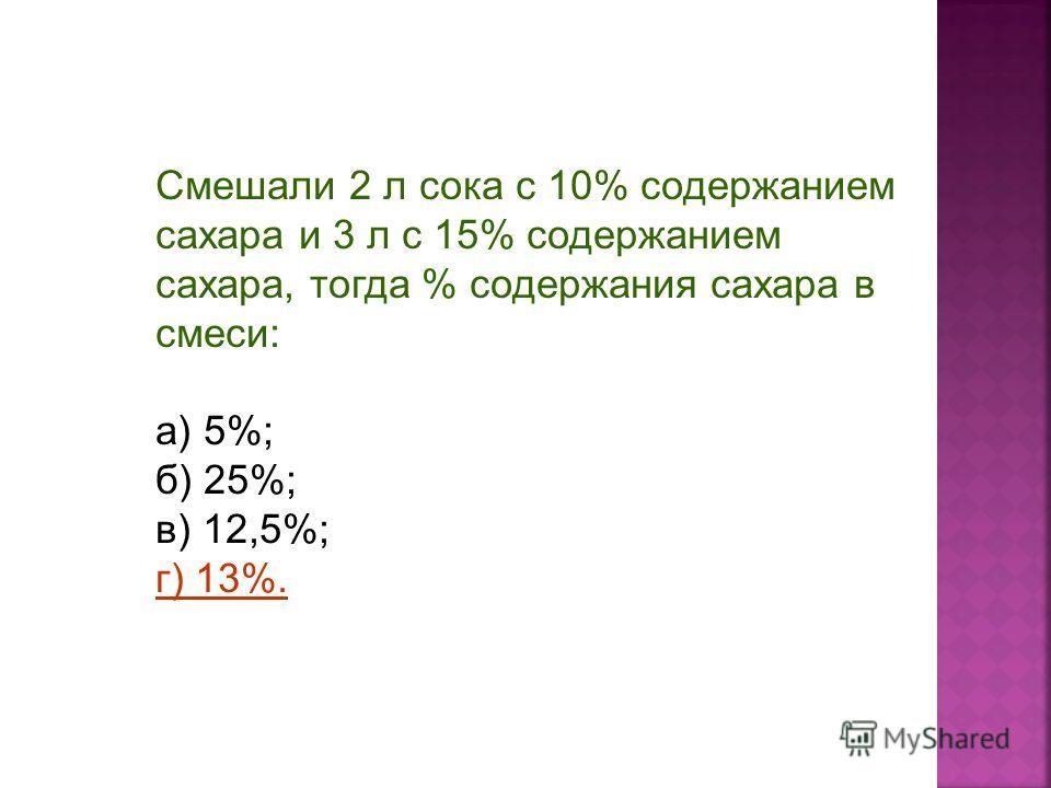 Смешали 2 л сока с 10% содержанием сахара и 3 л с 15% содержанием сахара, тогда % содержания сахара в смеси: а) 5%; б) 25%; в) 12,5%; г) 13%.