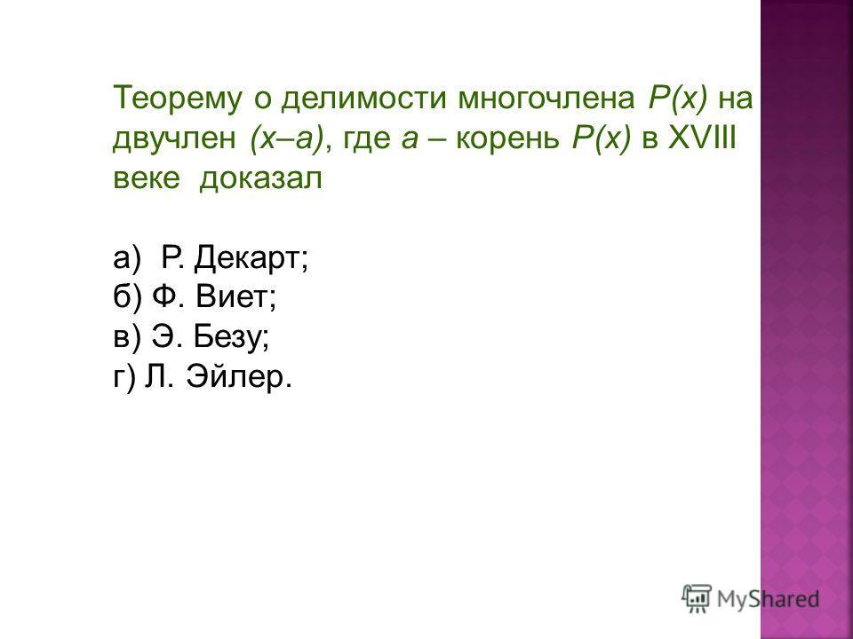 Теорему о делимости многочлена P(x) на двучлен (х–а), где а – корень P(x) в XVIII веке доказал а) Р. Декарт; б) Ф. Виет; в) Э. Безу; г) Л. Эйлер.