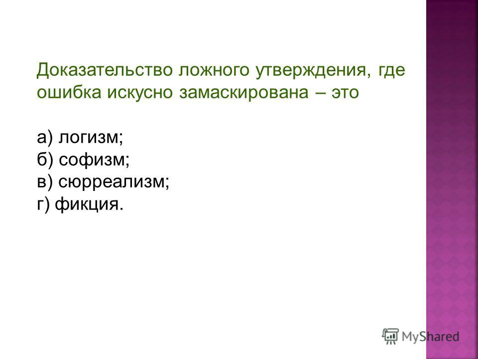 Доказательство ложного утверждения, где ошибка искусно замаскирована – это а) логизм; б) софизм; в) сюрреализм; г) фикция.