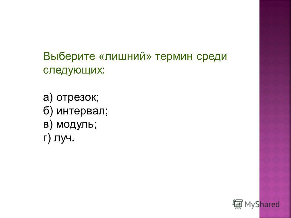 Выберите «лишний» термин среди следующих: а) отрезок; б) интервал; в) модуль; г) луч.