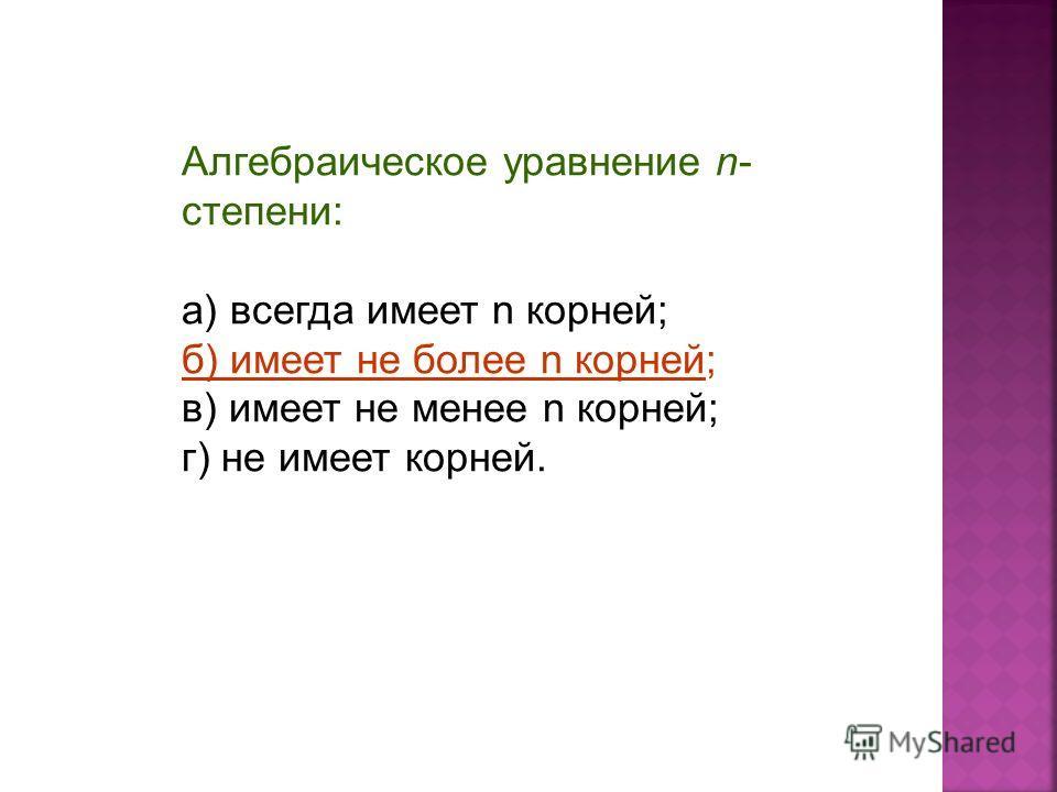 Алгебраическое уравнение n- степени: а) всегда имеет n корней; б) имеет не более n корней; в) имеет не менее n корней; г) не имеет корней.