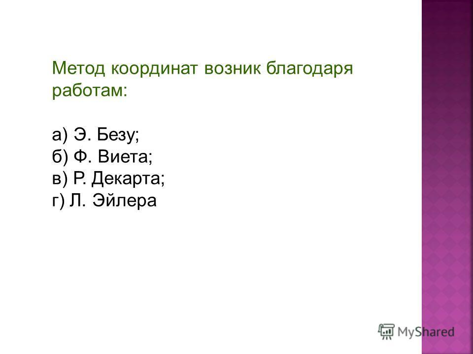 Метод координат возник благодаря работам: а) Э. Безу; б) Ф. Виета; в) Р. Декарта; г) Л. Эйлера