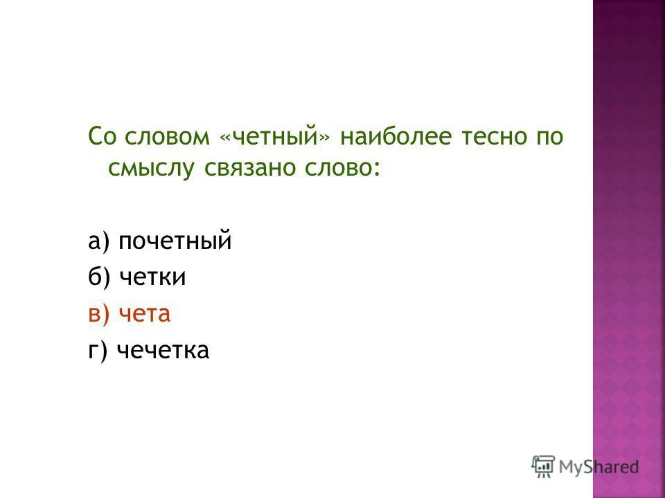 Со словом «четный» наиболее тесно по смыслу связано слово: а) почетный б) четки в) чета г) чечетка